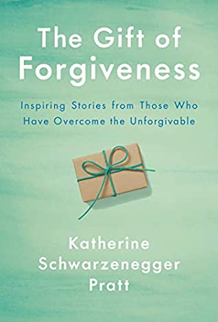 The Gift of Forgiveness-Katherine Schwarzenegger Pratt